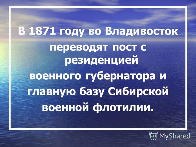 В 1871 году во Владивосток переводят пост с резиденцией военного губернатора и главную базу Сибирской военной флотилии.