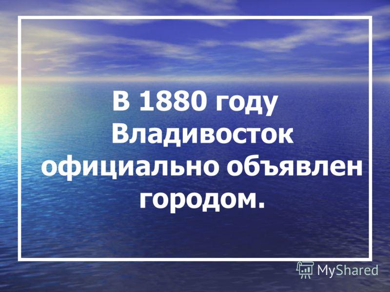 В 1880 году Владивосток официально объявлен городом.