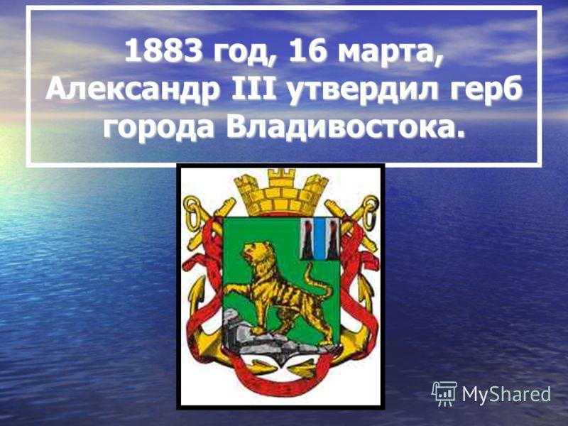 1883 год, 16 марта, Александр III утвердил герб города Владивостока.