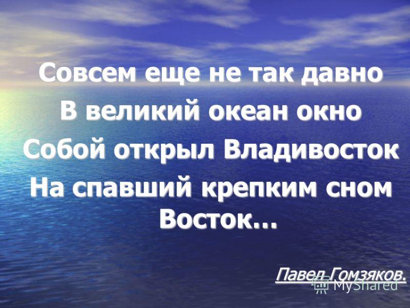 Совсем еще не так давно В великий океан окно Собой открыл Владивосток На спавший крепким сном Восток… Павел Гомзяков.