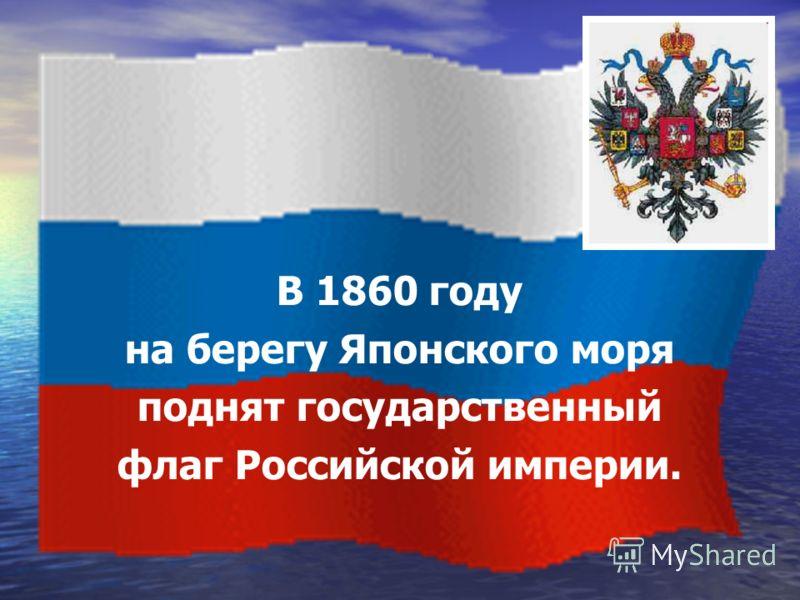 В 1860 году на берегу Японского моря поднят государственный флаг Российской империи.