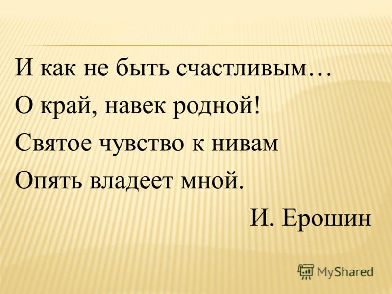 И как не быть счастливым… О край, навек родной! Святое чувство к нивам Опять владеет мной. И. Ерошин