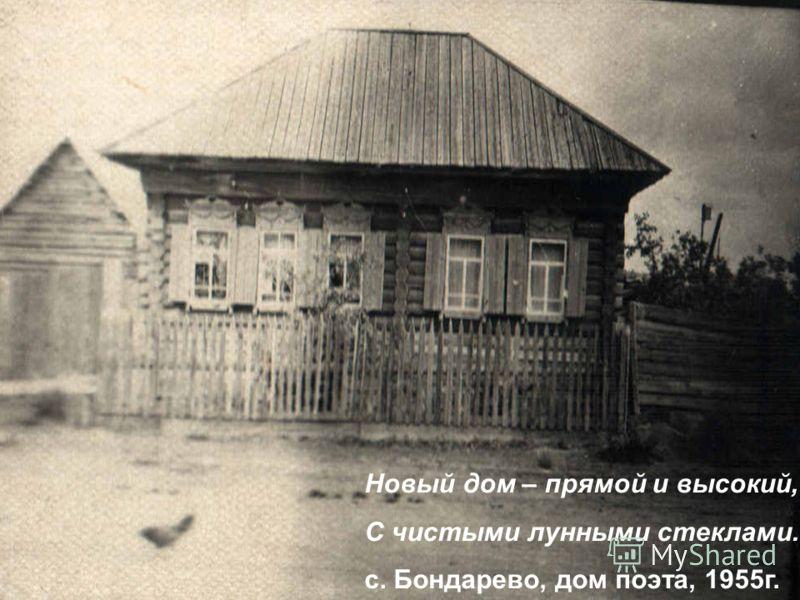 Новый дом – прямой и высокий, С чистыми лунными стеклами. с. Бондарево, дом поэта, 1955г.
