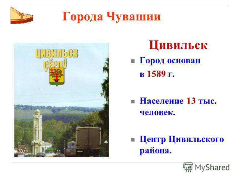 Города Чувашии Цивильск Город основан в 1589 г. Население 13 тыс. человек. Центр Цивильского района.