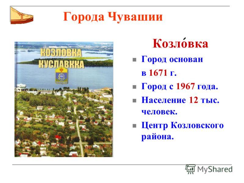 Города Чувашии Козловка Город основан в 1671 г. Город с 1967 года. Население 12 тыс. человек. Центр Козловского района.