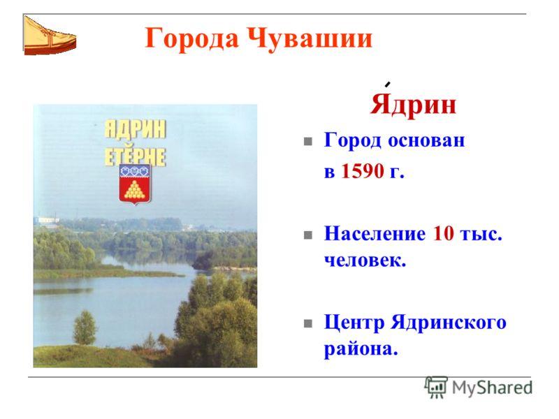 Города Чувашии Ядрин Город основан в 1590 г. Население 10 тыс. человек. Центр Ядринского района.