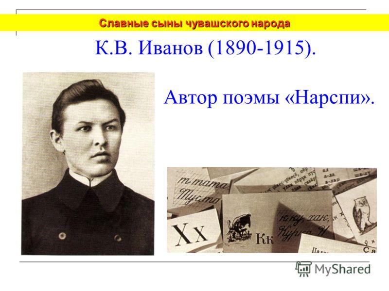 К.В. Иванов (1890-1915). Автор поэмы «Нарспи». Славные сыны чувашского народа