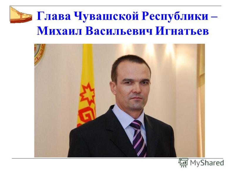 Глава Чувашской Республики – Михаил Васильевич Игнатьев