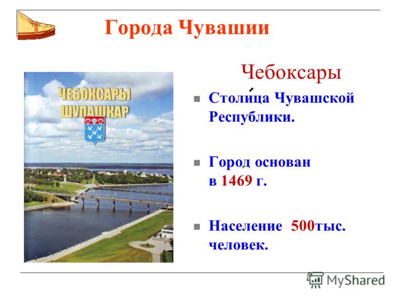 Города Чувашии Чебоксары Столица Чувашской Республики. Город основан в 1469 г. Население 500тыс. человек.