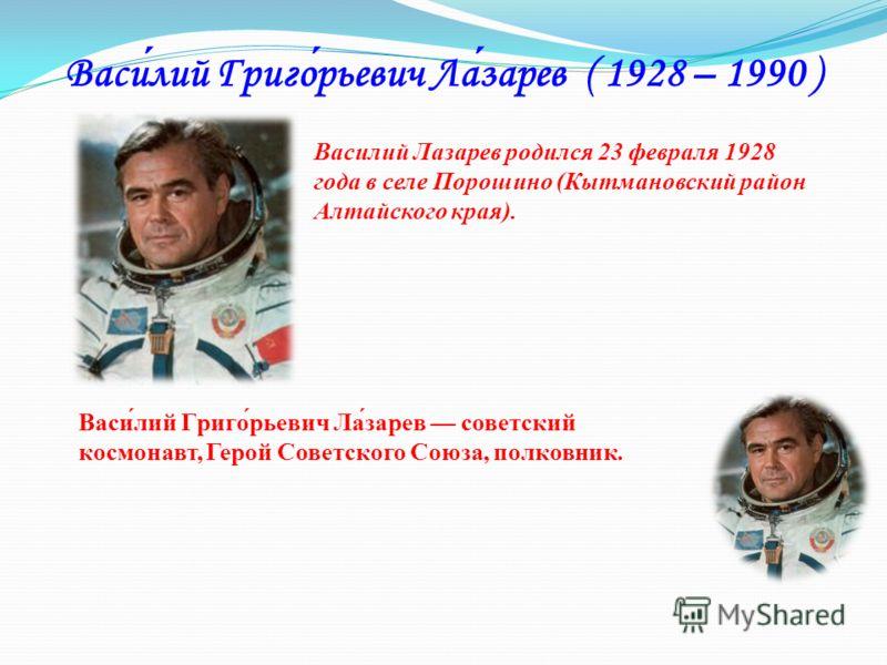 Василий Григорьевич Лазарев ( 1928 – 1990 ) Василий Лазарев родился 23 февраля 1928 года в селе Порошино (Кытмановский район Алтайского края). Васи́лий Григо́рьевич Ла́зарев советский космонавт, Герой Советского Союза, полковник.