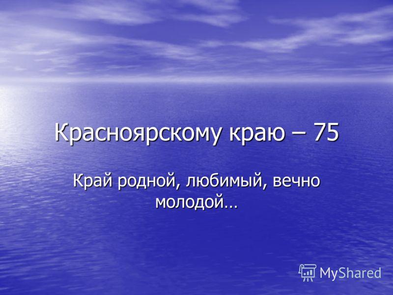 Красноярскому краю – 75 Край родной, любимый, вечно молодой…