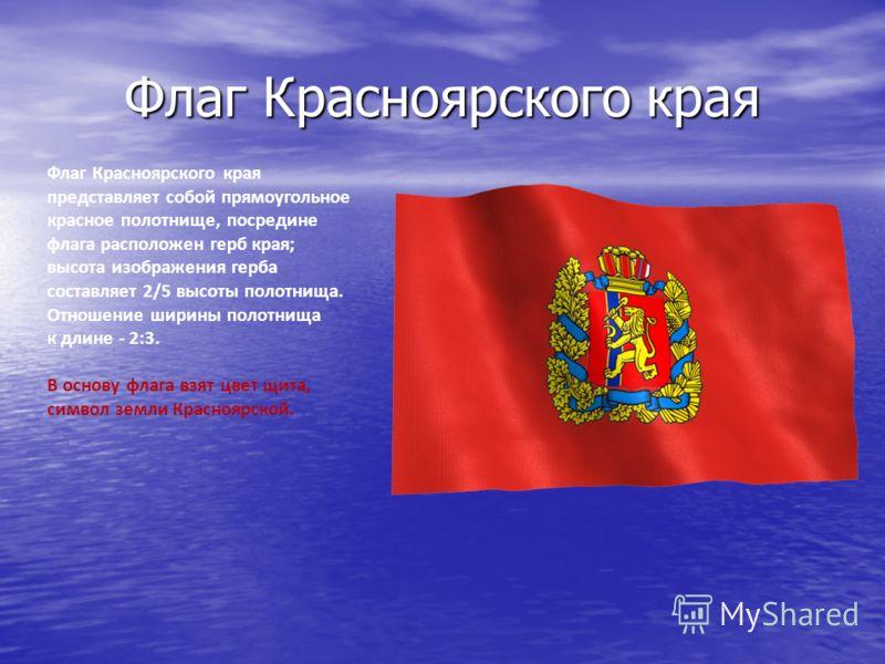 Флаг Красноярского края Флаг Красноярского края представляет собой прямоугольное красное полотнище, посредине флага расположен герб края; высота изображения герба составляет 2/5 высоты полотнища. Отношение ширины полотнища к длине - 2:3. В основу фла