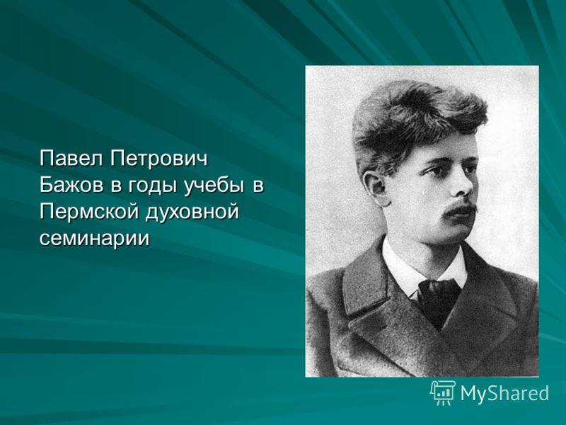 Павел Петрович Бажов в годы учебы в Пермской духовной семинарии
