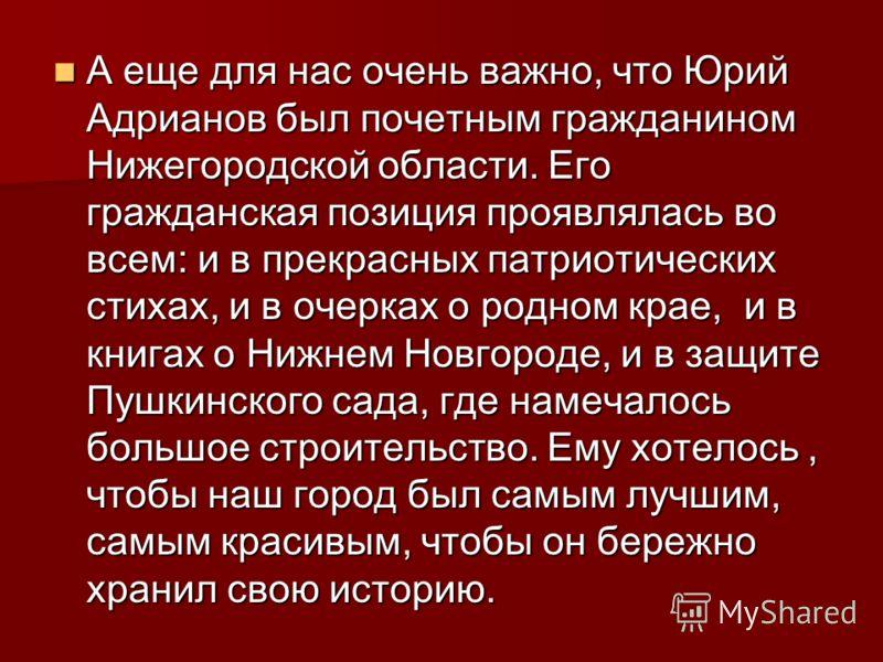 А еще для нас очень важно, что Юрий Адрианов был почетным гражданином Нижегородской области. Его гражданская позиция проявлялась во всем: и в прекрасных патриотических стихах, и в очерках о родном крае, и в книгах о Нижнем Новгороде, и в защите Пушки