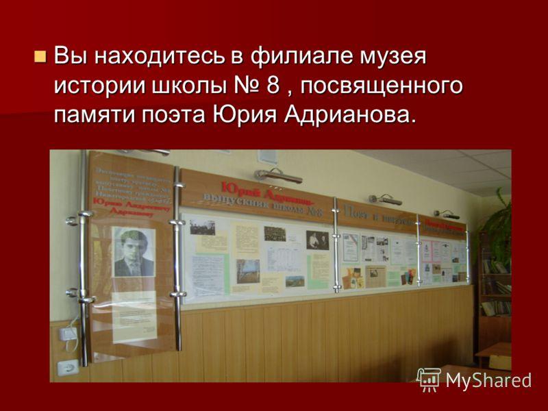 Вы находитесь в филиале музея истории школы 8, посвященного памяти поэта Юрия Адрианова. Вы находитесь в филиале музея истории школы 8, посвященного памяти поэта Юрия Адрианова.