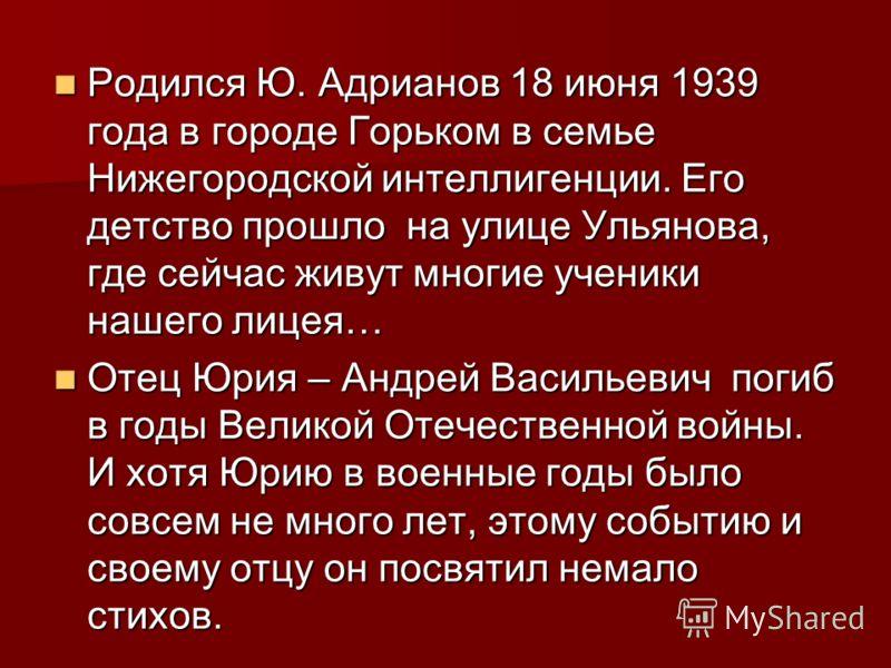 Родился Ю. Адрианов 18 июня 1939 года в городе Горьком в семье Нижегородской интеллигенции. Его детство прошло на улице Ульянова, где сейчас живут многие ученики нашего лицея… Родился Ю. Адрианов 18 июня 1939 года в городе Горьком в семье Нижегородск