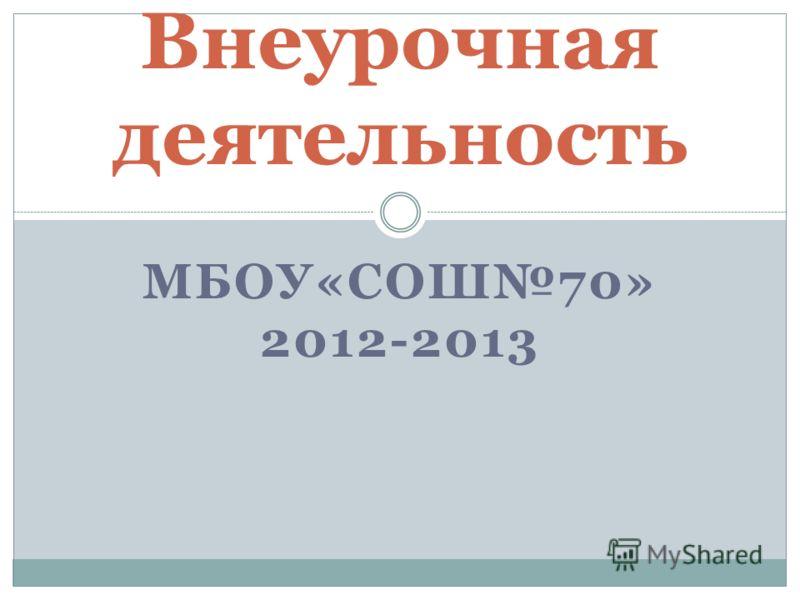 МБОУ«СОШ70» 2012-2013 Внеурочная деятельность