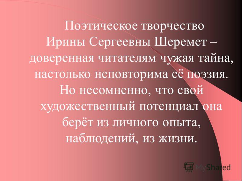 Поэтическое творчество Ирины Сергеевны Шеремет – доверенная читателям чужая тайна, настолько неповторима её поэзия. Но несомненно, что свой художественный потенциал она берёт из личного опыта, наблюдений, из жизни.