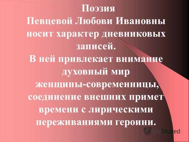 Поэзия Певцевой Любови Ивановны носит характер дневниковых записей. В ней привлекает внимание духовный мир женщины-современницы, соединение внешних примет времени с лирическими переживаниями героини.