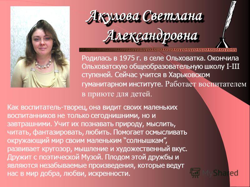 Родилась в 1975 г. в селе Ольховатка. Окончила Ольховатскую общеобразовательную школу I-III ступеней. Сейчас учится в Харьковском гуманитарном институте. Работает воспитателем в приюте для детей. Как воспитатель-творец, она видит своих маленьких восп