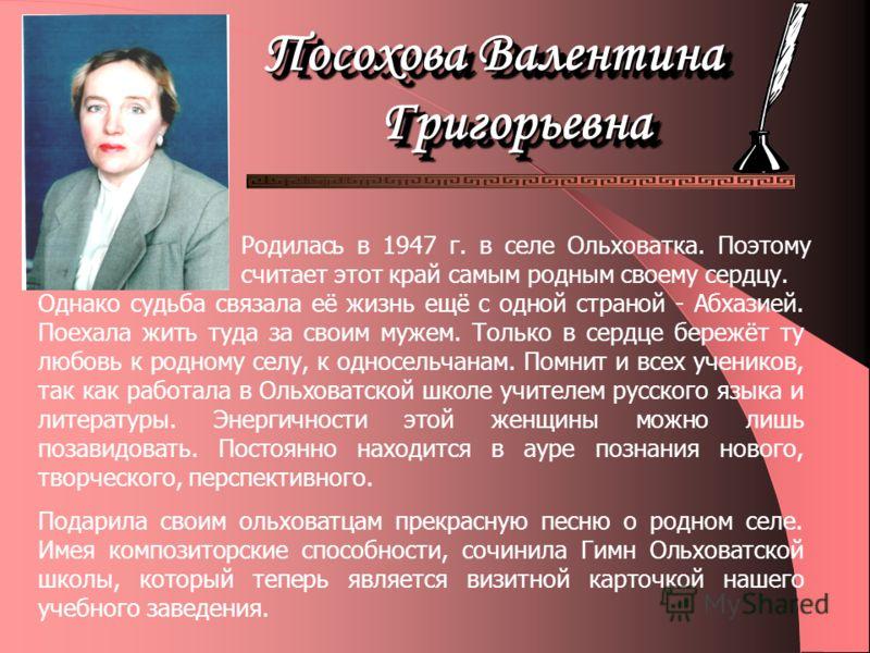 Родилась в 1947 г. в селе Ольховатка. Поэтому считает этот край самым родным своему сердцу. Однако судьба связала её жизнь ещё с одной страной - Абхазией. Поехала жить туда за своим мужем. Только в сердце бережёт ту любовь к родному селу, к односельч