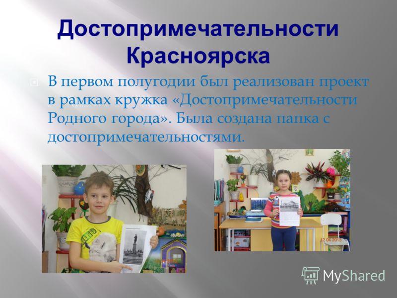 Достопримечательности Красноярска В первом полугодии был реализован проект в рамках кружка «Достопримечательности Родного города». Была создана папка с достопримечательностями.