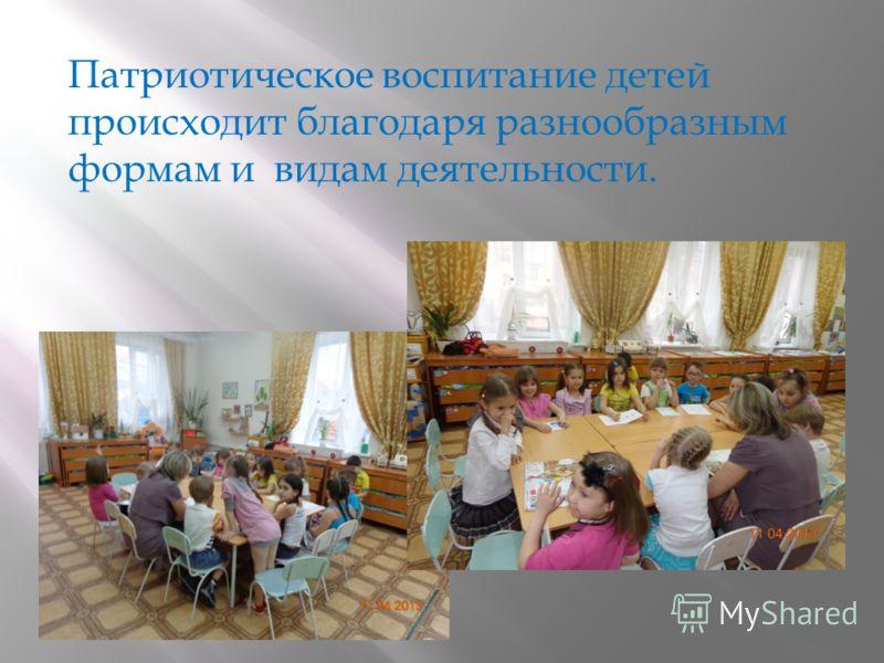 Патриотическое воспитание детей происходит благодаря разнообразным формам и видам деятельности.