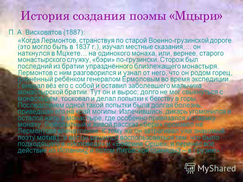 История создания поэмы «Мцыри» П. А. Висковатов (1887): «Когда Лермонтов, странствуя по старой Военно-грузинской дороге (это могло быть в 1837 г.), изучал местные сказания,… он наткнулся в Мцхете… на одинокого монаха, или, вернее, старого монастырско