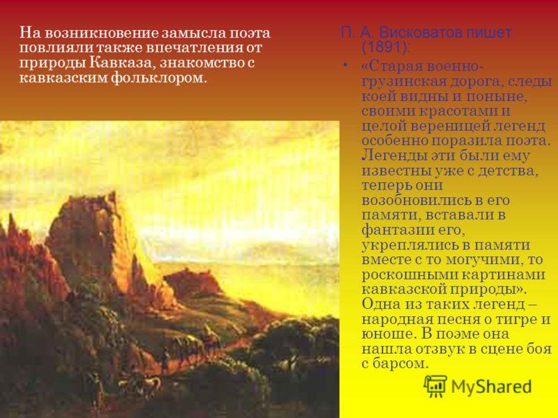 П. А. Висковатов пишет (1891): «Старая военно- грузинская дорога, следы коей видны и поныне, своими красотами и целой вереницей легенд особенно поразила поэта. Легенды эти были ему известны уже с детства, теперь они возобновились в его памяти, встава