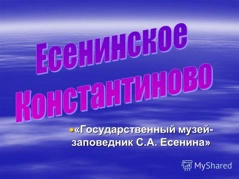 «Государственный музей- заповедник С.А. Есенина» «Государственный музей- заповедник С.А. Есенина»