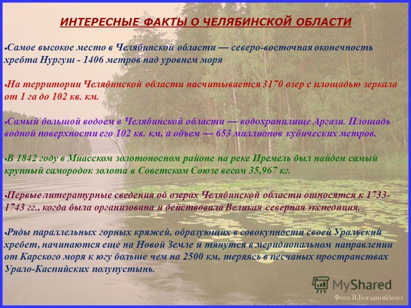 ИНТЕРЕСНЫЕ ФАКТЫ О ЧЕЛЯБИНСКОЙ ОБЛАСТИ С амое высокое место в Челябинской области северо-восточная оконечность хребта Нургуш - 1406 метров над уровнем моря Н а территории Челябинской области насчитывается 3170 озер с площадью зеркала от 1 га до 102 к