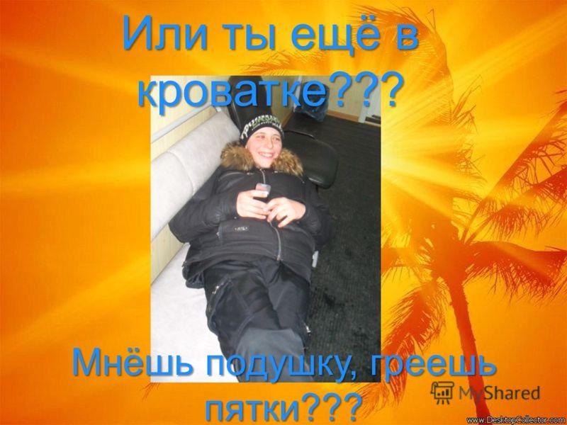 Или ты ещё в кроватке??? Мнёшь подушку, греешь пятки???
