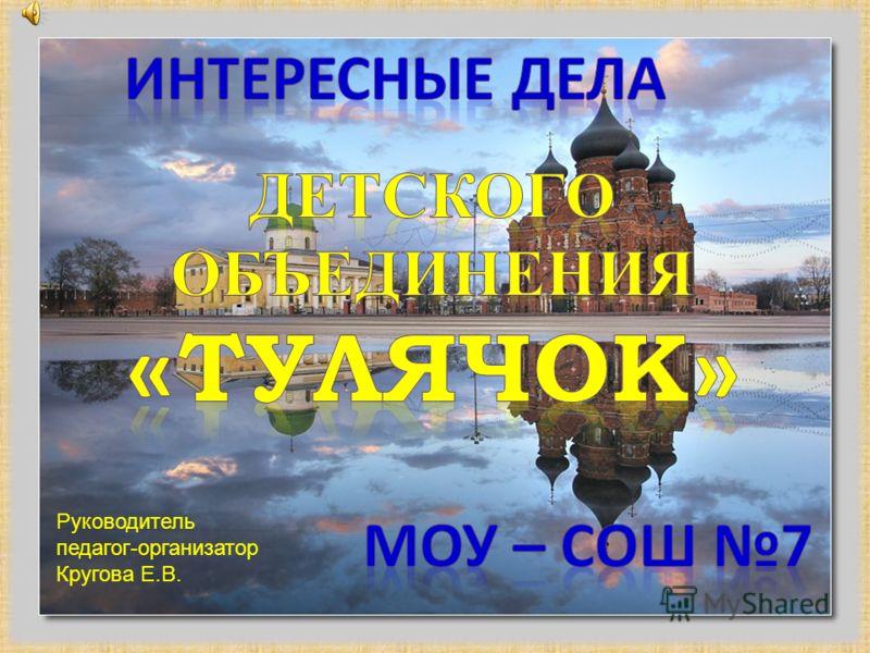 Руководитель педагог-организатор Кругова Е.В.