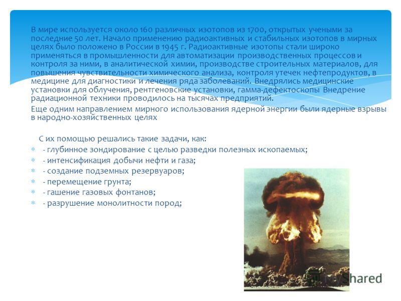 В мире используется около 160 различных изотопов из 1700, открытых учеными за последние 50 лет. Начало применению радиоактивных и стабильных изотопов в мирных целях было положено в России в 1945 г. Радиоактивные изотопы стали широко применяться в про
