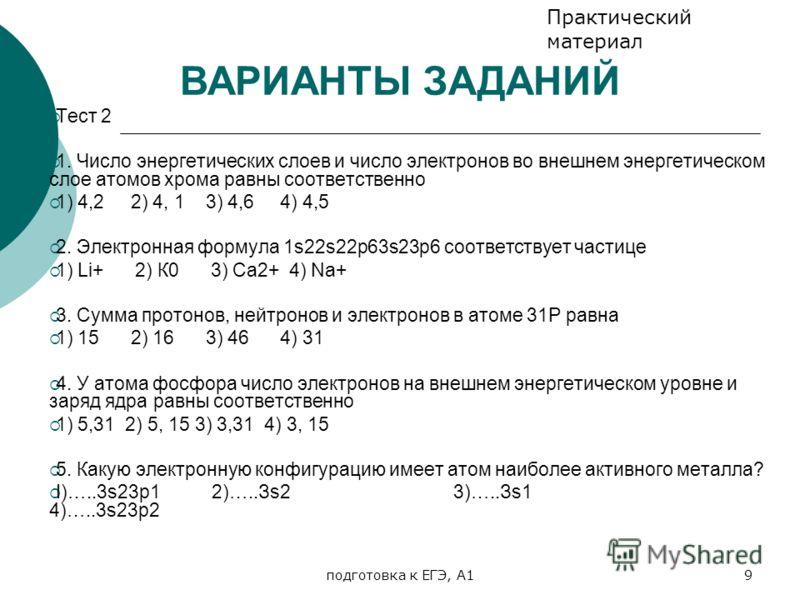 подготовка к ЕГЭ, А19 Тест 2 1. Число энергетических слоев и число электронов во внешнем энергетическом слое атомов хрома равны соответственно 1) 4,2 2) 4, 1 3) 4,6 4) 4,5 2. Электронная формула 1s22s22р63s23р6 соответствует частице 1) Li+ 2) К0 3) С