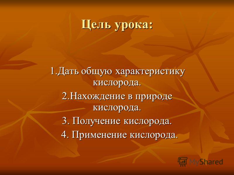 Цель урока: 1.Дать общую характеристику кислорода. 2.Нахождение в природе кислорода. 3. Получение кислорода. 4. Применение кислорода. 4. Применение кислорода.