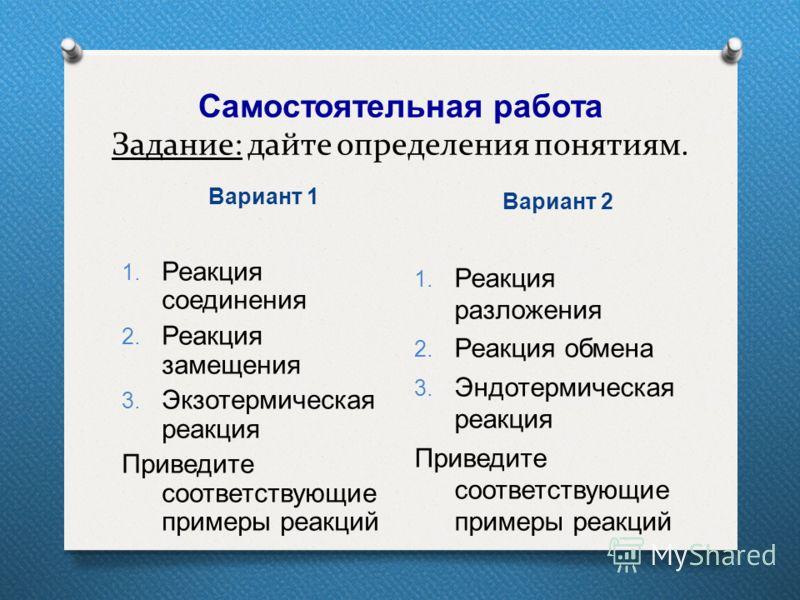 Самостоятельная работа Задание: дайте определения понятиям. Вариант 1 Вариант 2 1. Реакция соединения 2. Реакция замещения 3. Экзотермическая реакция Приведите соответствующие примеры реакций 1. Реакция разложения 2. Реакция обмена 3. Эндотермическая