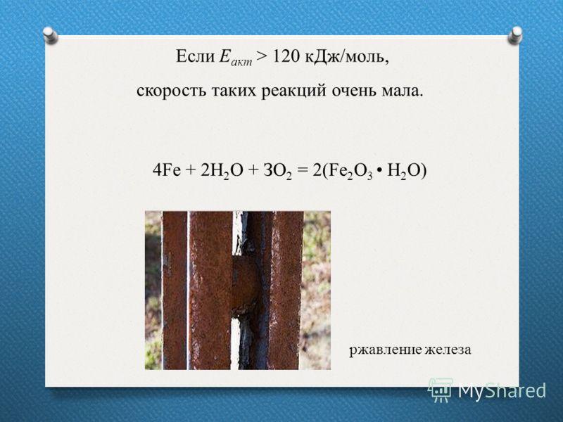 15 Если Е акт > 120 кДж/моль, скорость таких реакций очень мала. 4Fe + 2Н 2 О + ЗО 2 = 2(Fe 2 O 3 Н 2 О) ржавление железа