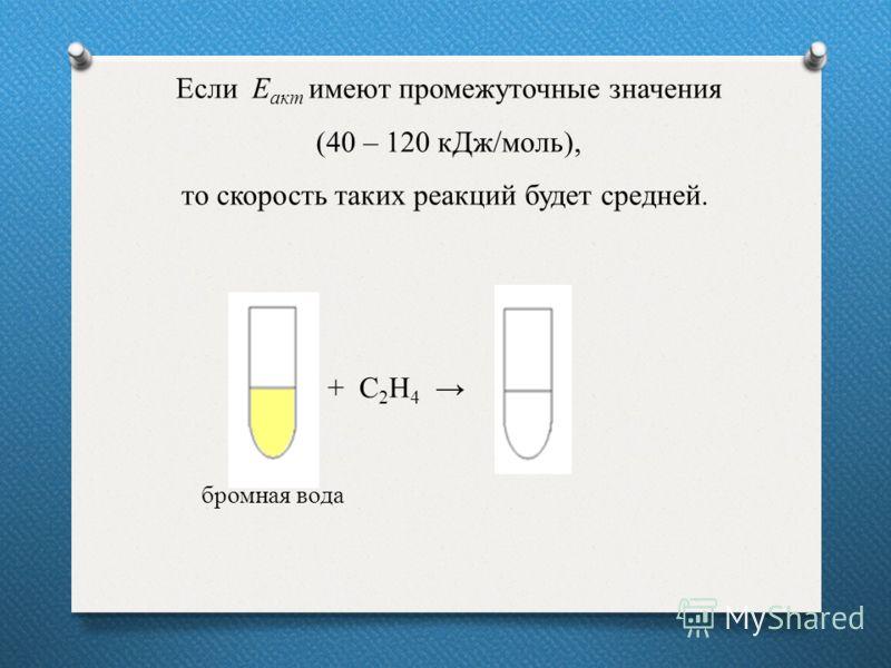 Если Е акт имеют промежуточные значения (40 – 120 кДж/моль), то скорость таких реакций будет средней. бромная вода + С 2 Н 4