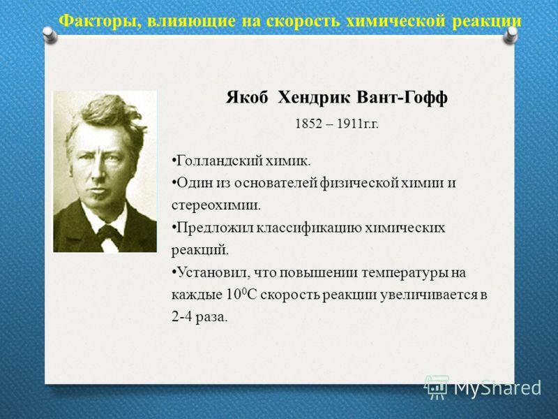 Факторы, влияющие на скорость химической реакции Якоб Хендрик Вант-Гофф 1852 – 1911г.г. Голландский химик. Один из основателей физической химии и стереохимии. Предложил классификацию химических реакций. Установил, что повышении температуры на каждые