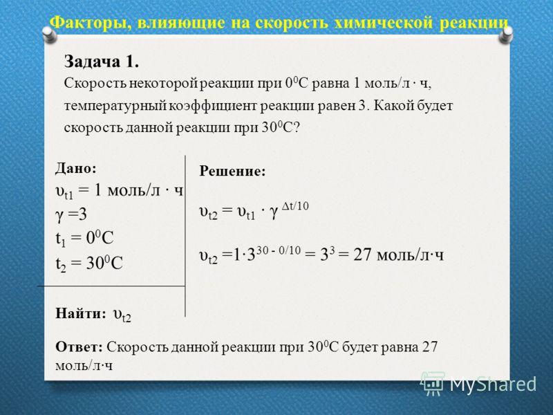 Дано: υ t1 = 1 моль/л ч γ =3 t 1 = 0 0 С t 2 = 30 0 С Найти: υ t2 Факторы, влияющие на скорость химической реакции Задача 1. Скорость некоторой реакции при 0 0 С равна 1 моль/л ч, температурный коэффициент реакции равен 3. Какой будет скорость данной