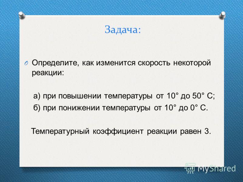 Задача: O Определите, как изменится скорость некоторой реакции: а) при повышении температуры от 10 ° до 50 ° С; б) при понижении температуры от 10 ° до 0 ° С. Температурный коэффициент реакции равен 3.