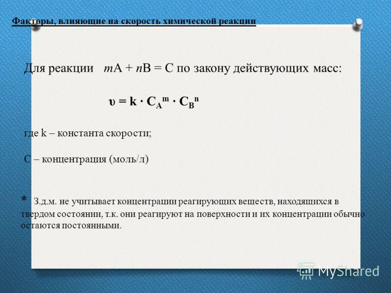 Для реакции mA + nB = C по закону действующих масс: υ = k С A m C B n где k – константа скорости; С – концентрация (моль/л) Факторы, влияющие на скорость химической реакции * З.д.м. не учитывает концентрации реагирующих веществ, находящихся в твердом
