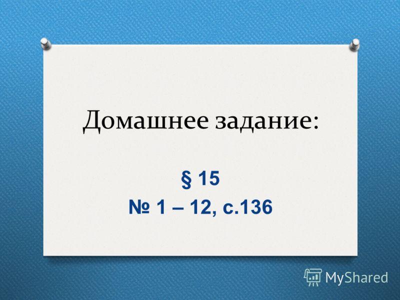 Домашнее задание: § 15 1 – 12, с.136