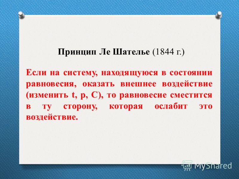 Принцип Ле Шателье (1844 г.) Если на систему, находящуюся в состоянии равновесия, оказать внешнее воздействие (изменить t, р, С), то равновесие сместится в ту сторону, которая ослабит это воздействие.