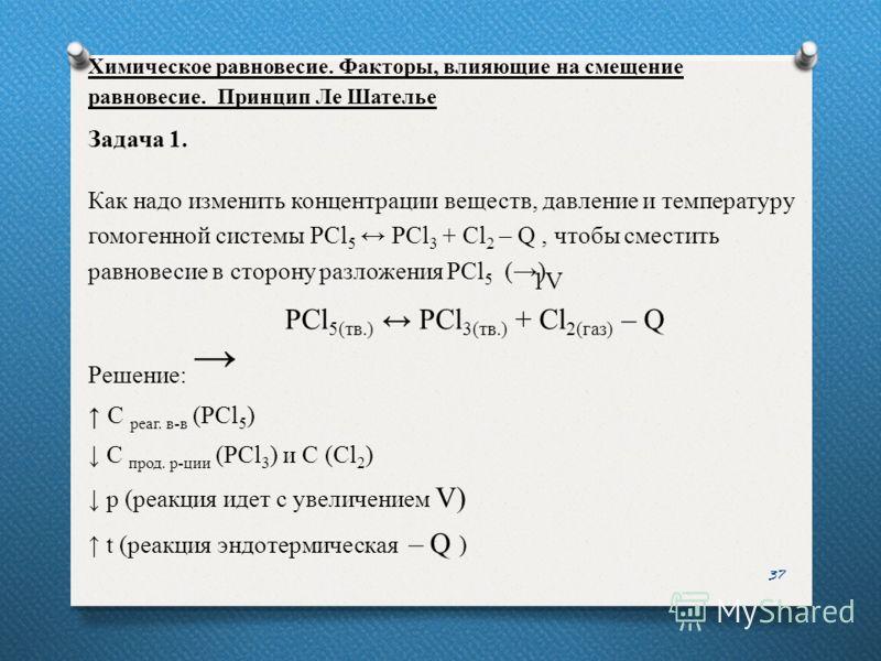 37 Задача 1. Как надо изменить концентрации веществ, давление и температуру гомогенной системы PCl 5 PCl 3 + Cl 2 – Q, чтобы сместить равновесие в сторону разложения PCl 5 () Решение: С реаг. в-в (PCl 5 ) С прод. р-ции (PCl 3 ) и С (Cl 2 ) р (реакция