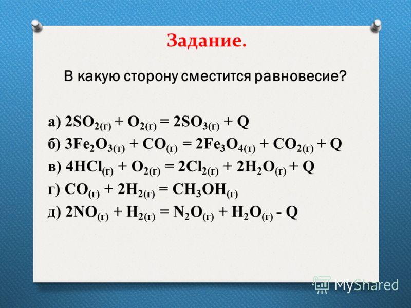 Задание. В какую сторону сместится равновесие? а) 2SO 2(г) + O 2(г) = 2SO 3(г) + Q б) 3Fe 2 O 3(т) + CO (г) = 2Fe 3 O 4(т) + СО 2(г) + Q в) 4НCl (г) + O 2(г) = 2Cl 2(г) + 2H 2 O (г) + Q г) СО (г) + 2Н 2(г) = СН 3 ОН (г) д) 2NO (г) + H 2(г) = N 2 O (г