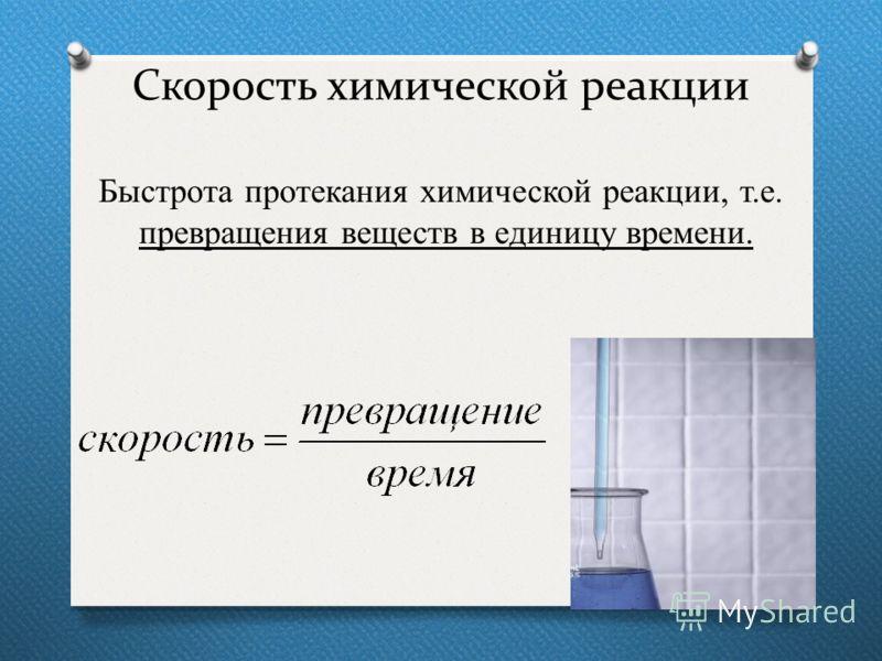 Скорость химической реакции Быстрота протекания химической реакции, т.е. превращения веществ в единицу времени.