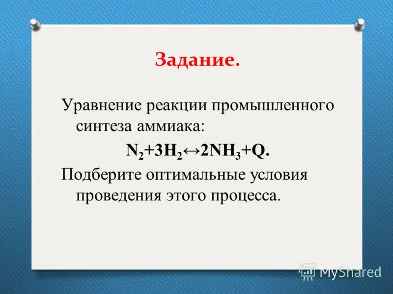 Задание. Уравнение реакции промышленного синтеза аммиака: N 2 +3H 2 2NH 3 +Q. Подберите оптимальные условия проведения этого процесса.