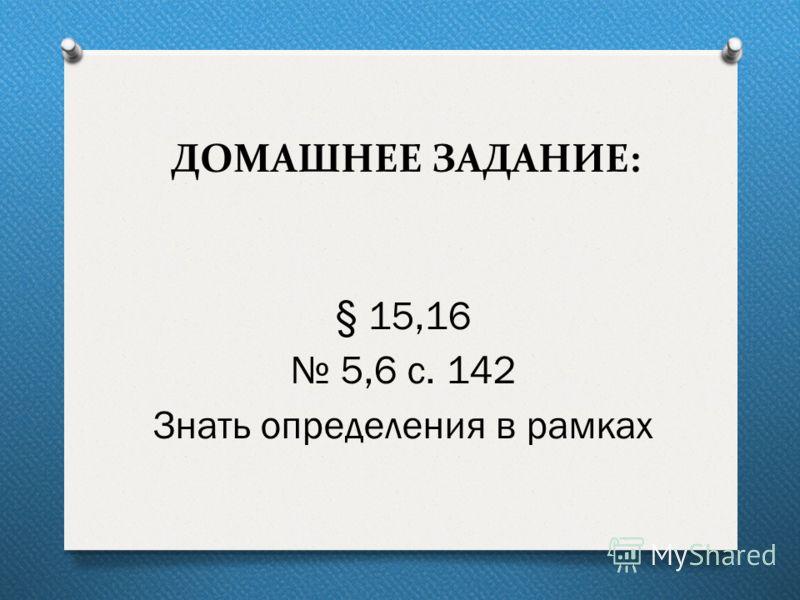 ДОМАШНЕЕ ЗАДАНИЕ: § 15,16 5,6 с. 142 Знать определения в рамках